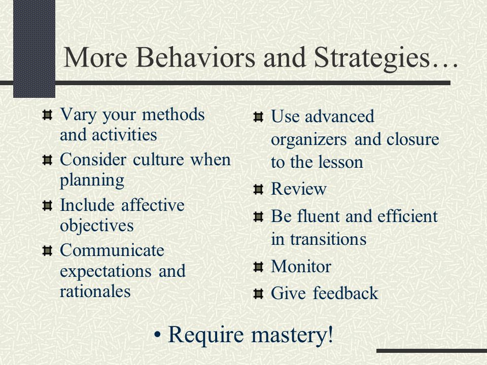 More Behaviors and Strategies… Vary your methods and activities Consider culture when planning Include affective objectives Communicate expectations and rationales Use advanced organizers and closure to the lesson Review Be fluent and efficient in transitions Monitor Give feedback Require mastery!