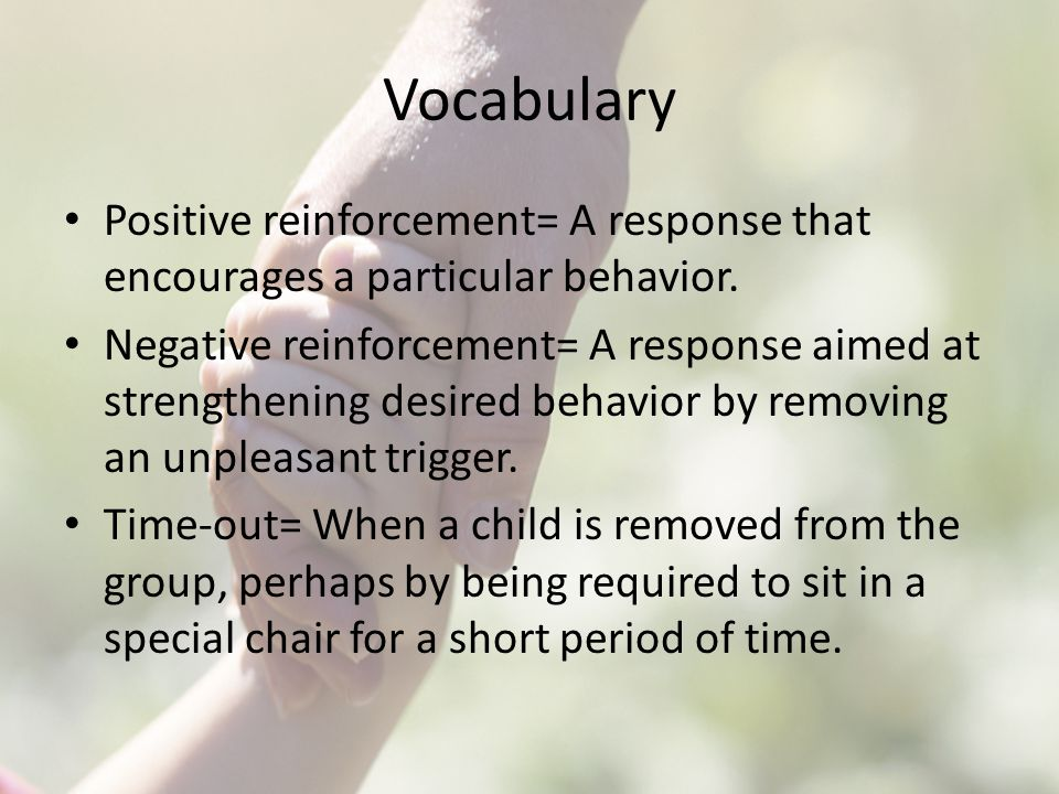 Vocabulary Positive reinforcement= A response that encourages a particular behavior.