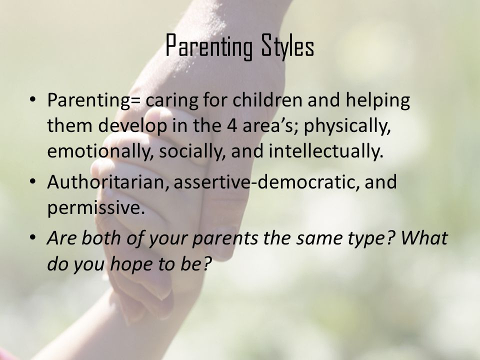 Parenting Styles Parenting= caring for children and helping them develop in the 4 area's; physically, emotionally, socially, and intellectually.