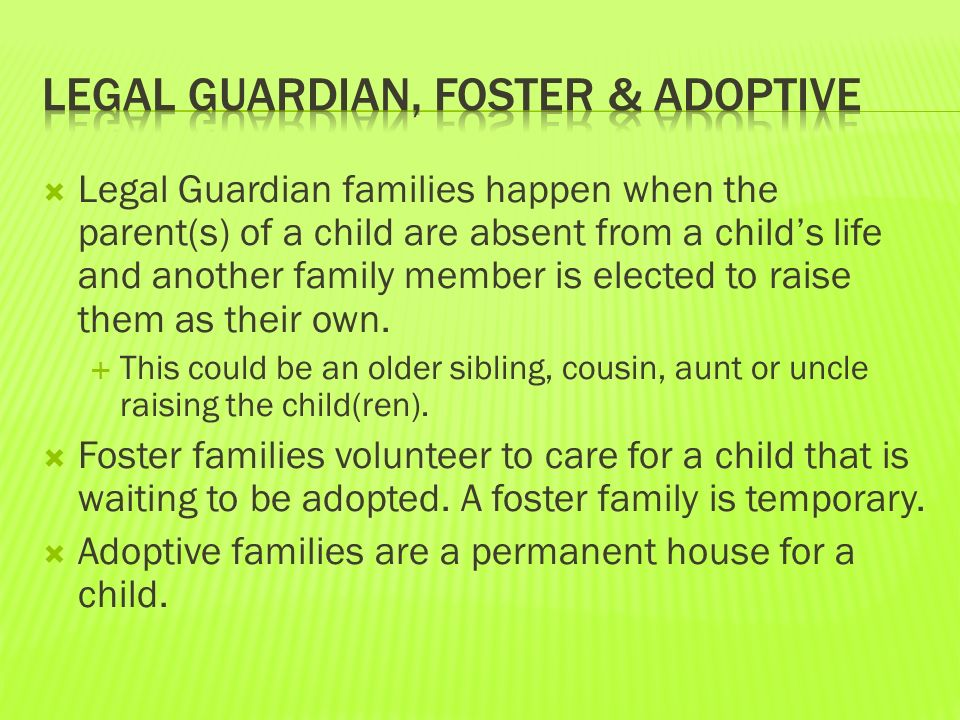  Legal Guardian families happen when the parent(s) of a child are absent from a child's life and another family member is elected to raise them as their own.