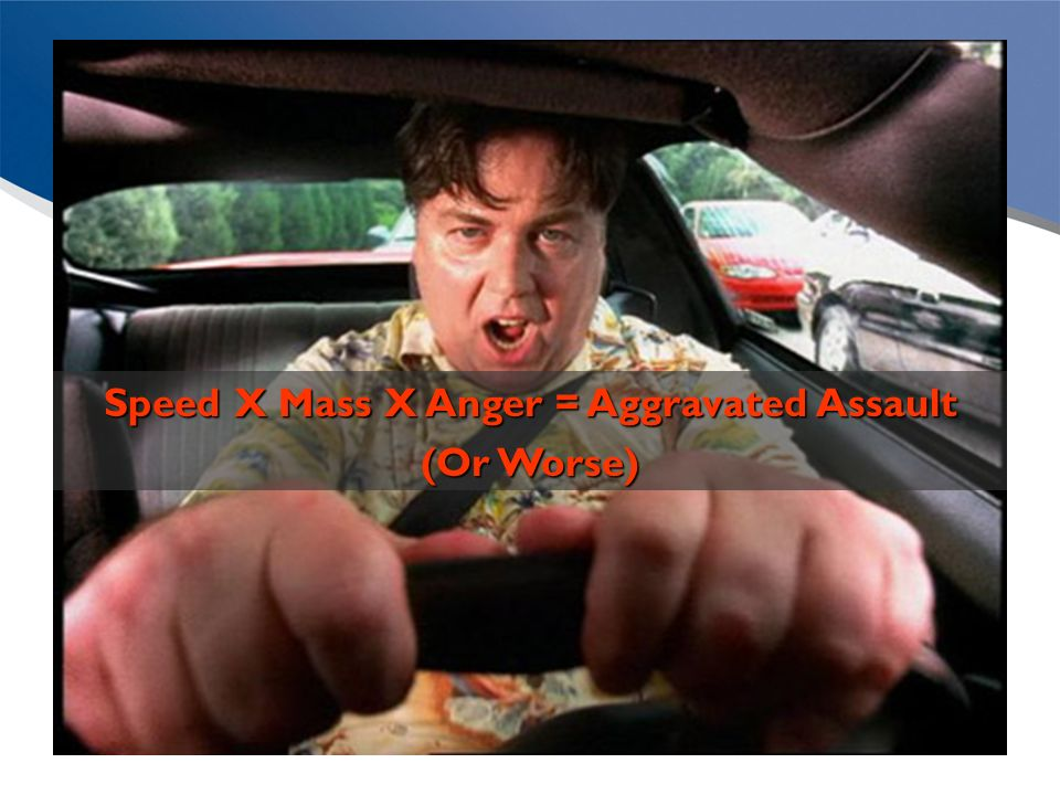 Speed X Mass X Anger = Aggravated Assault (Or Worse)