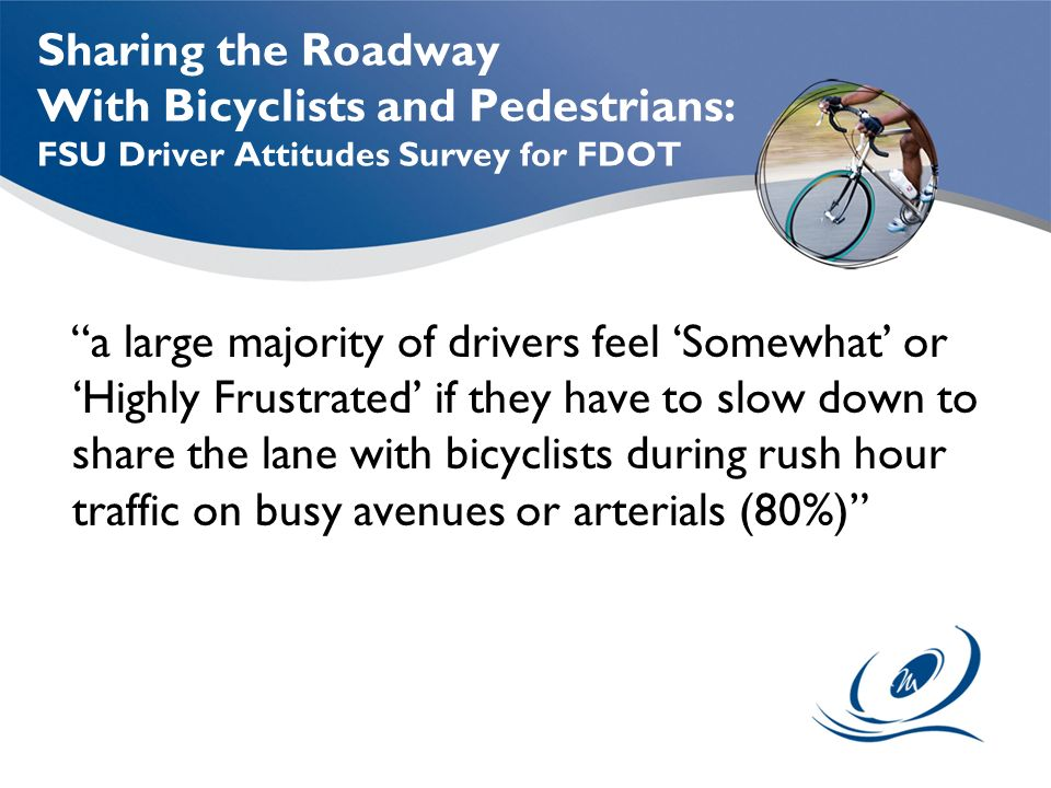Sharing the Roadway With Bicyclists and Pedestrians: FSU Driver Attitudes Survey for FDOT a large majority of drivers feel 'Somewhat' or 'Highly Frustrated' if they have to slow down to share the lane with bicyclists during rush hour traffic on busy avenues or arterials (80%)
