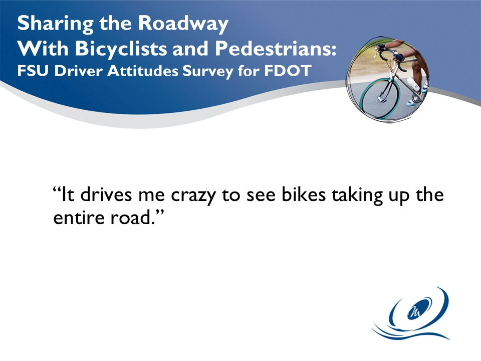 Sharing the Roadway With Bicyclists and Pedestrians: FSU Driver Attitudes Survey for FDOT It drives me crazy to see bikes taking up the entire road.