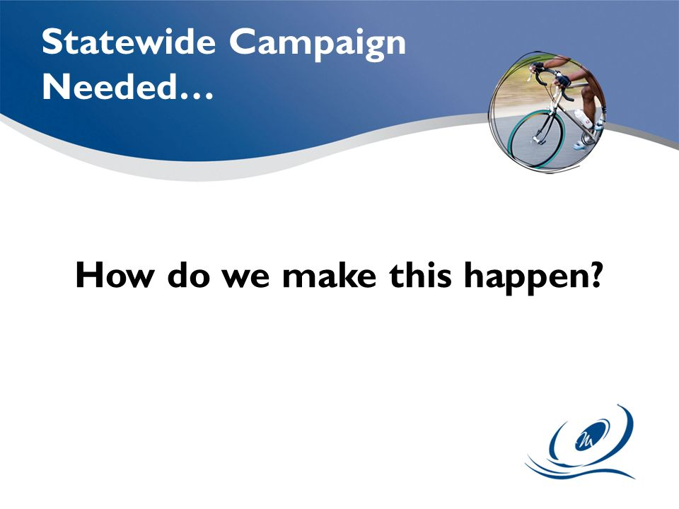 How do we make this happen Statewide Campaign Needed…