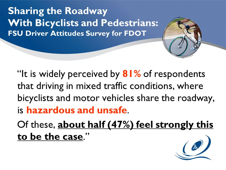 Sharing the Roadway With Bicyclists and Pedestrians: FSU Driver Attitudes Survey for FDOT It is widely perceived by 81% of respondents that driving in mixed traffic conditions, where bicyclists and motor vehicles share the roadway, is hazardous and unsafe.