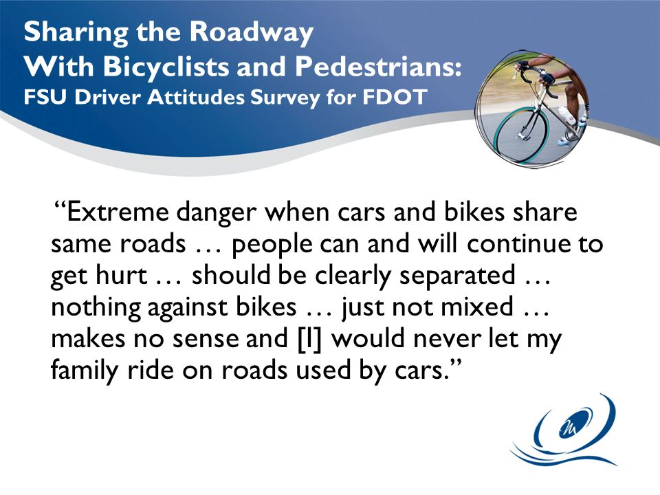 Sharing the Roadway With Bicyclists and Pedestrians: FSU Driver Attitudes Survey for FDOT Extreme danger when cars and bikes share same roads … people can and will continue to get hurt … should be clearly separated … nothing against bikes … just not mixed … makes no sense and [I] would never let my family ride on roads used by cars.