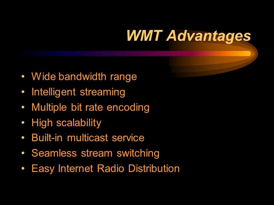 WMT Advantages Wide bandwidth range Intelligent streaming Multiple bit rate encoding High scalability Built-in multicast service Seamless stream switching Easy Internet Radio Distribution