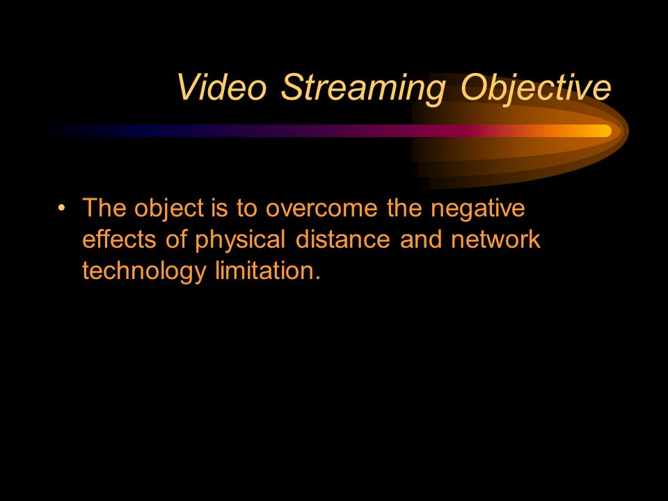 Video Streaming Objective The object is to overcome the negative effects of physical distance and network technology limitation.