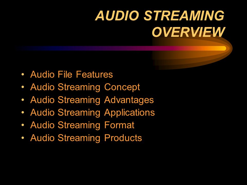 AUDIO STREAMING OVERVIEW Audio File Features Audio Streaming Concept Audio Streaming Advantages Audio Streaming Applications Audio Streaming Format Audio Streaming Products