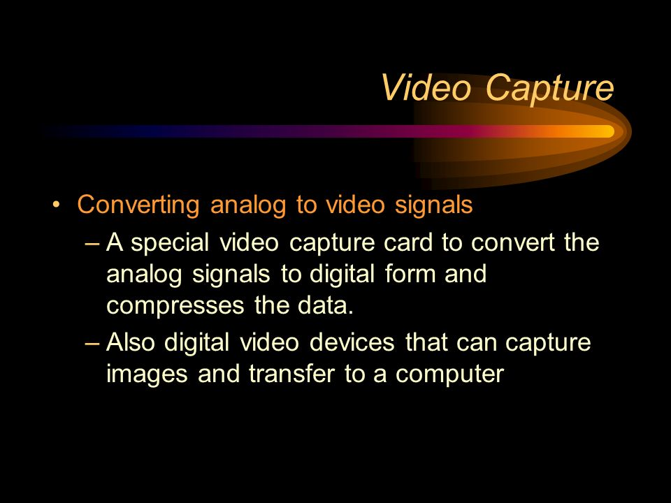 Video Capture Converting analog to video signals –A special video capture card to convert the analog signals to digital form and compresses the data.