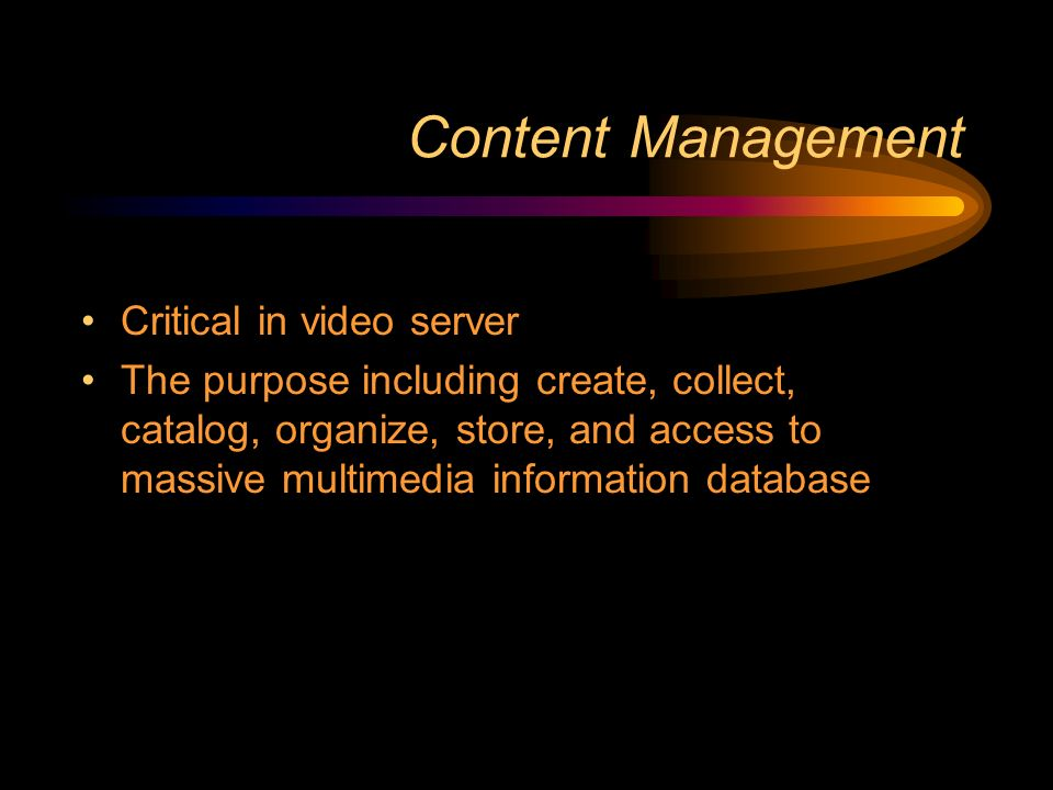 Content Management Critical in video server The purpose including create, collect, catalog, organize, store, and access to massive multimedia information database