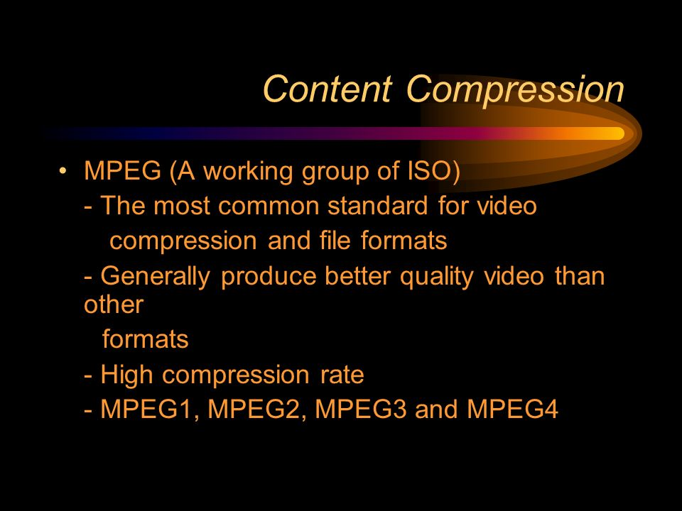Content Compression MPEG (A working group of ISO) - The most common standard for video compression and file formats - Generally produce better quality video than other formats - High compression rate - MPEG1, MPEG2, MPEG3 and MPEG4