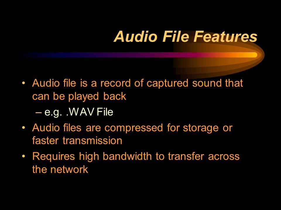 Audio File Features Audio file is a record of captured sound that can be played back –e.g..WAV File Audio files are compressed for storage or faster transmission Requires high bandwidth to transfer across the network