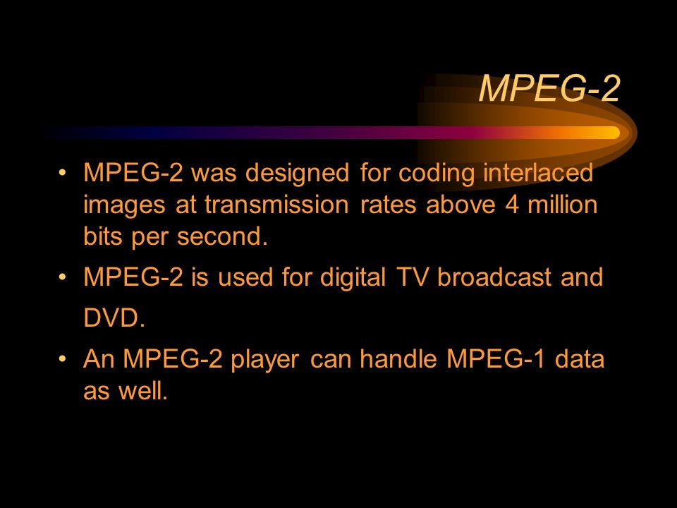 MPEG-2 MPEG-2 was designed for coding interlaced images at transmission rates above 4 million bits per second.