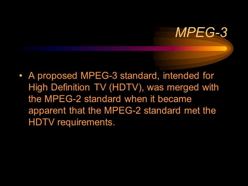 MPEG-3 A proposed MPEG-3 standard, intended for High Definition TV (HDTV), was merged with the MPEG-2 standard when it became apparent that the MPEG-2 standard met the HDTV requirements.