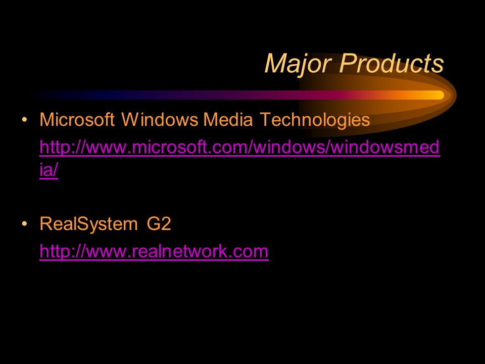Major Products Microsoft Windows Media Technologies http://www.microsoft.com/windows/windowsmed ia/ RealSystem G2 http://www.realnetwork.com