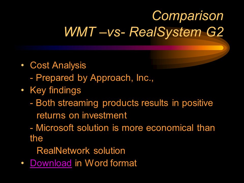 Comparison WMT –vs- RealSystem G2 Cost Analysis - Prepared by Approach, Inc., Key findings - Both streaming products results in positive returns on investment - Microsoft solution is more economical than the RealNetwork solution Download in Word formatDownload