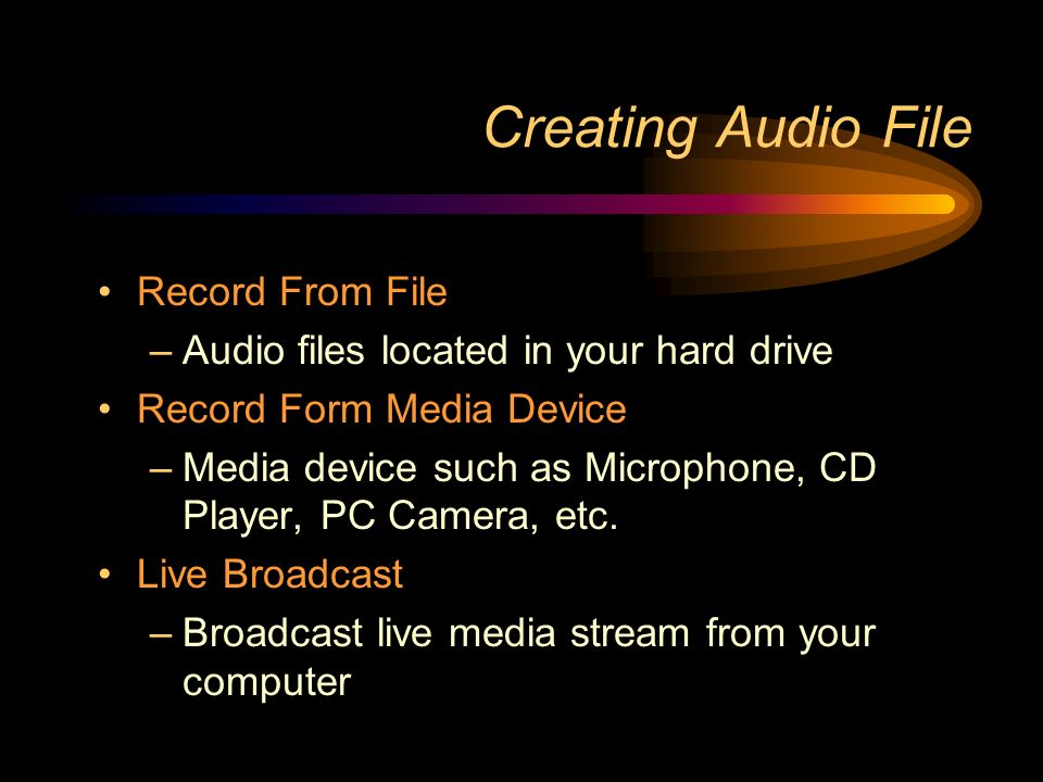 Creating Audio File Record From File –Audio files located in your hard drive Record Form Media Device –Media device such as Microphone, CD Player, PC Camera, etc.