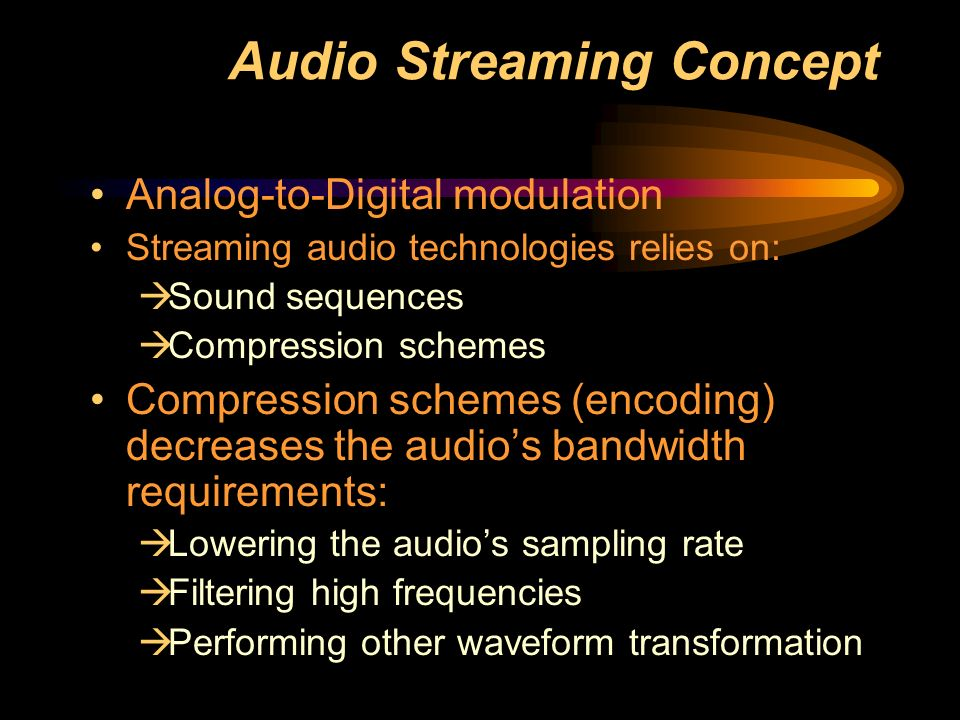 Audio Streaming Concept Analog-to-Digital modulation Streaming audio technologies relies on:  Sound sequences  Compression schemes Compression schemes (encoding) decreases the audio's bandwidth requirements:  Lowering the audio's sampling rate  Filtering high frequencies  Performing other waveform transformation
