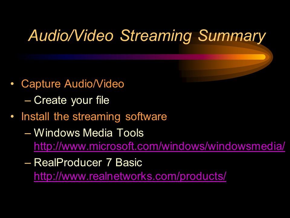 Audio/Video Streaming Summary Capture Audio/Video –Create your file Install the streaming software –Windows Media Tools http://www.microsoft.com/windows/windowsmedia/ http://www.microsoft.com/windows/windowsmedia/ –RealProducer 7 Basic http://www.realnetworks.com/products/ http://www.realnetworks.com/products/