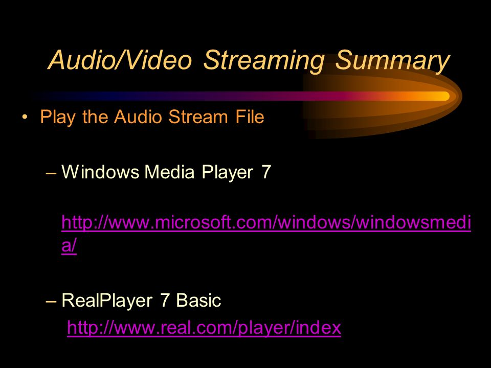 Audio/Video Streaming Summary Play the Audio Stream File –Windows Media Player 7 http://www.microsoft.com/windows/windowsmedi a/ http://www.microsoft.com/windows/windowsmedi a/ –RealPlayer 7 Basic http://www.real.com/player/index