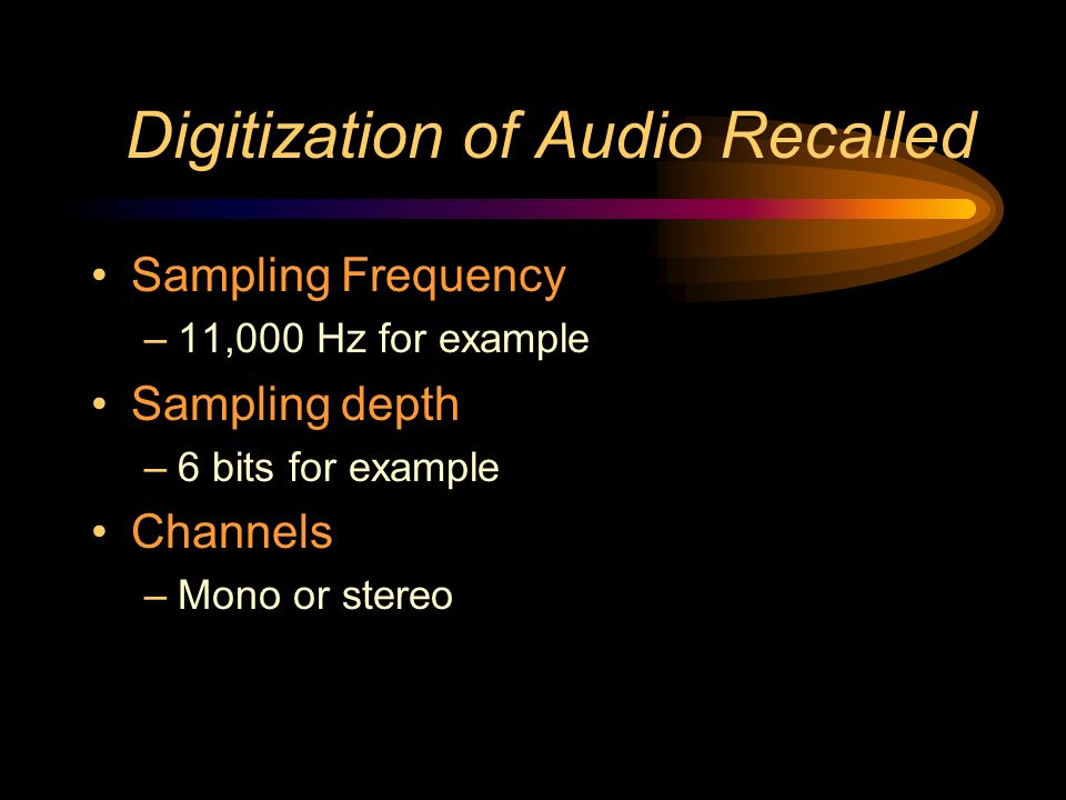 Digitization of Audio Recalled Sampling Frequency –11,000 Hz for example Sampling depth –6 bits for example Channels –Mono or stereo