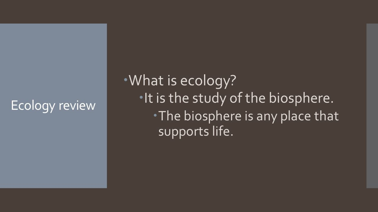Ecology review  What is ecology.  It is the study of the biosphere.