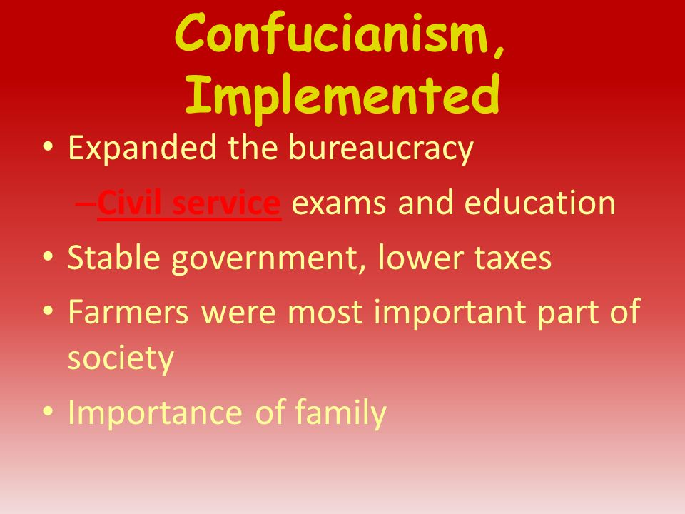 Confucianism, Implemented Expanded the bureaucracy – Civil service exams and education Stable government, lower taxes Farmers were most important part of society Importance of family