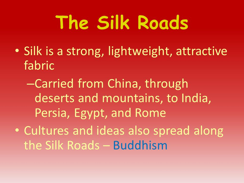 The Silk Roads Silk is a strong, lightweight, attractive fabric – Carried from China, through deserts and mountains, to India, Persia, Egypt, and Rome Cultures and ideas also spread along the Silk Roads – Buddhism