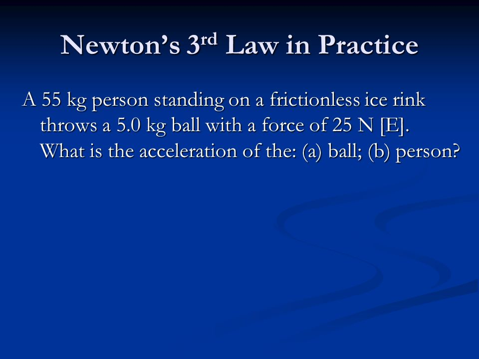 Newton's 3 rd Law in Practice A 55 kg person standing on a frictionless ice rink throws a 5.0 kg ball with a force of 25 N [E].