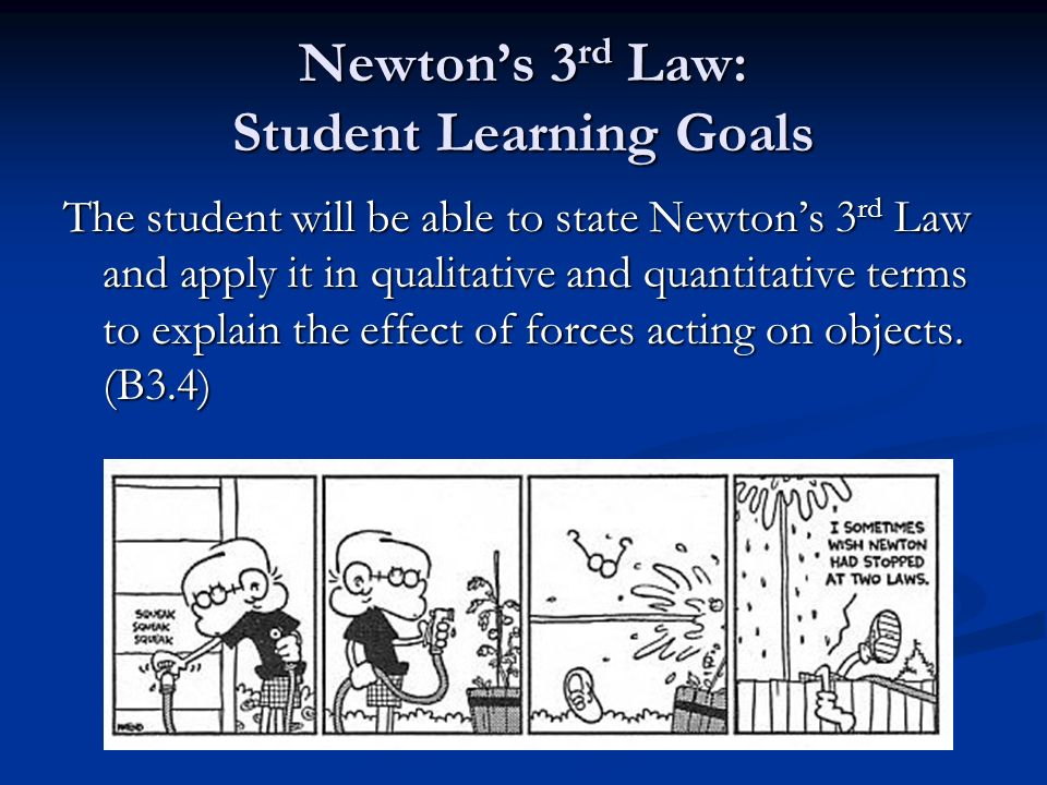 Newton's 3 rd Law: Student Learning Goals The student will be able to state Newton's 3 rd Law and apply it in qualitative and quantitative terms to explain the effect of forces acting on objects.