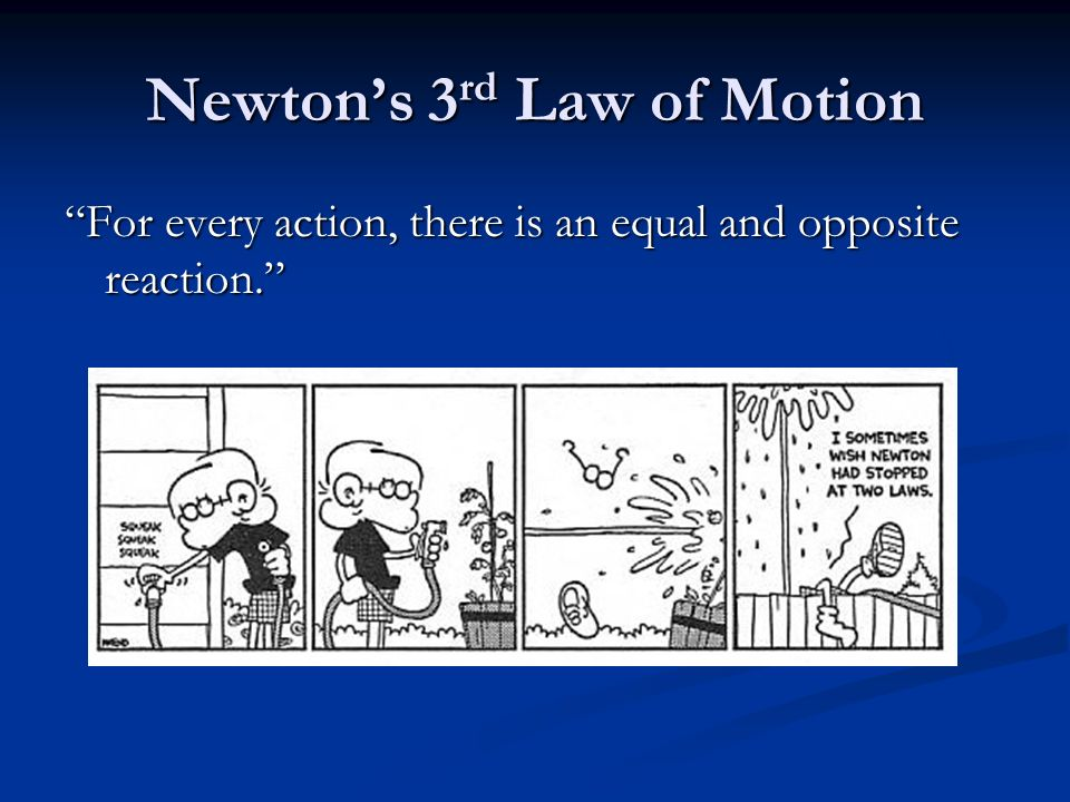 Newton's 3 rd Law of Motion For every action, there is an equal and opposite reaction.