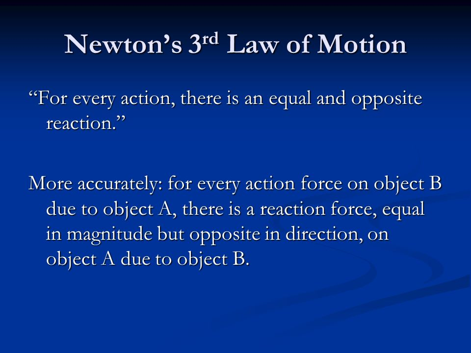 Newton's 3 rd Law of Motion For every action, there is an equal and opposite reaction. More accurately: for every action force on object B due to object A, there is a reaction force, equal in magnitude but opposite in direction, on object A due to object B.