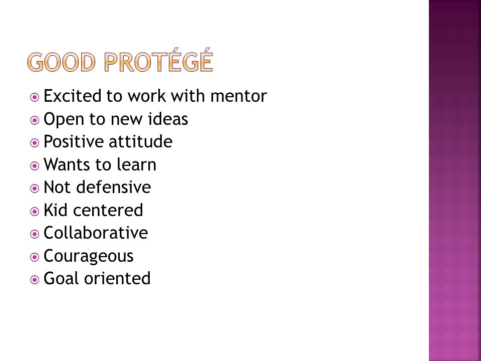  Excited to work with mentor  Open to new ideas  Positive attitude  Wants to learn  Not defensive  Kid centered  Collaborative  Courageous  Goal oriented