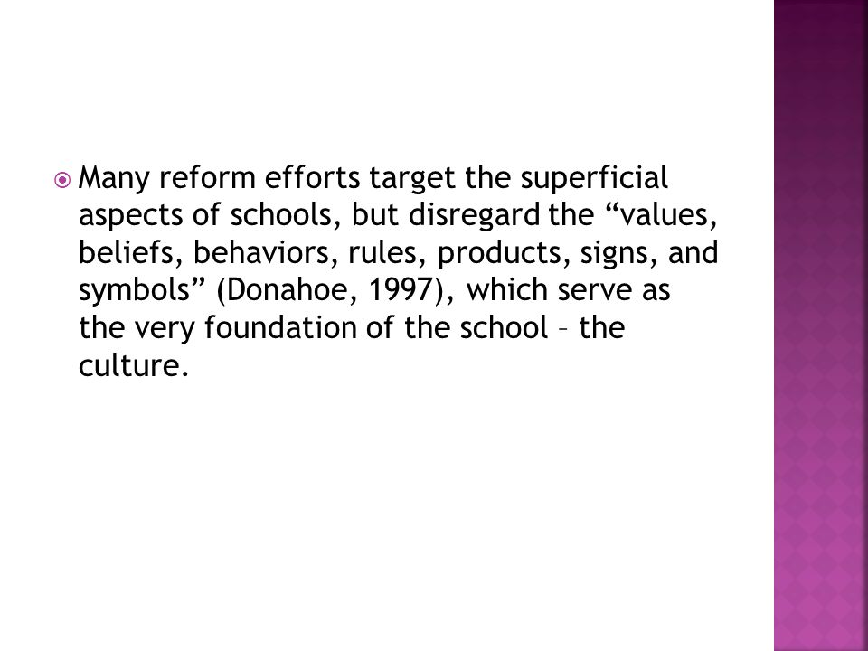  Many reform efforts target the superficial aspects of schools, but disregard the values, beliefs, behaviors, rules, products, signs, and symbols (Donahoe, 1997), which serve as the very foundation of the school – the culture.