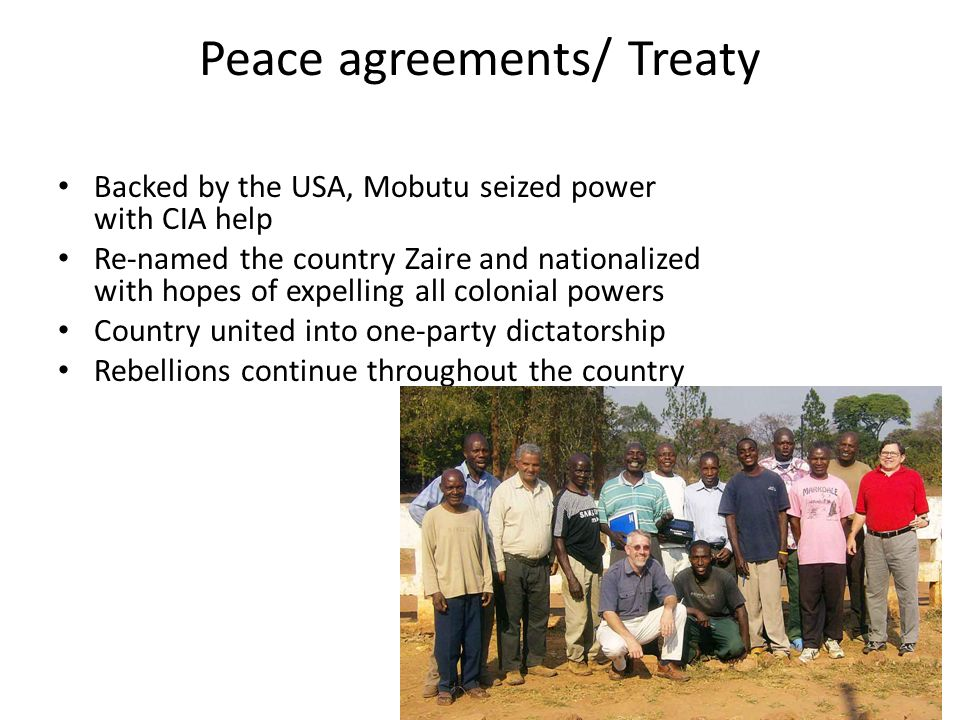 Peace agreements/ Treaty Backed by the USA, Mobutu seized power with CIA help Re-named the country Zaire and nationalized with hopes of expelling all colonial powers Country united into one-party dictatorship Rebellions continue throughout the country