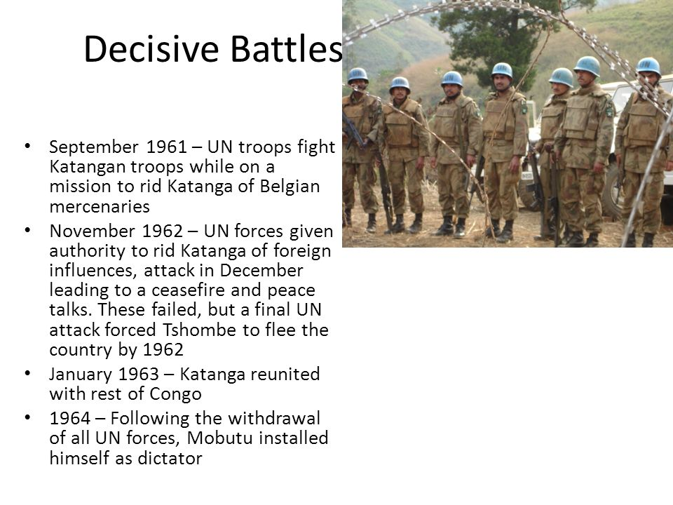 Decisive Battles September 1961 – UN troops fight Katangan troops while on a mission to rid Katanga of Belgian mercenaries November 1962 – UN forces given authority to rid Katanga of foreign influences, attack in December leading to a ceasefire and peace talks.