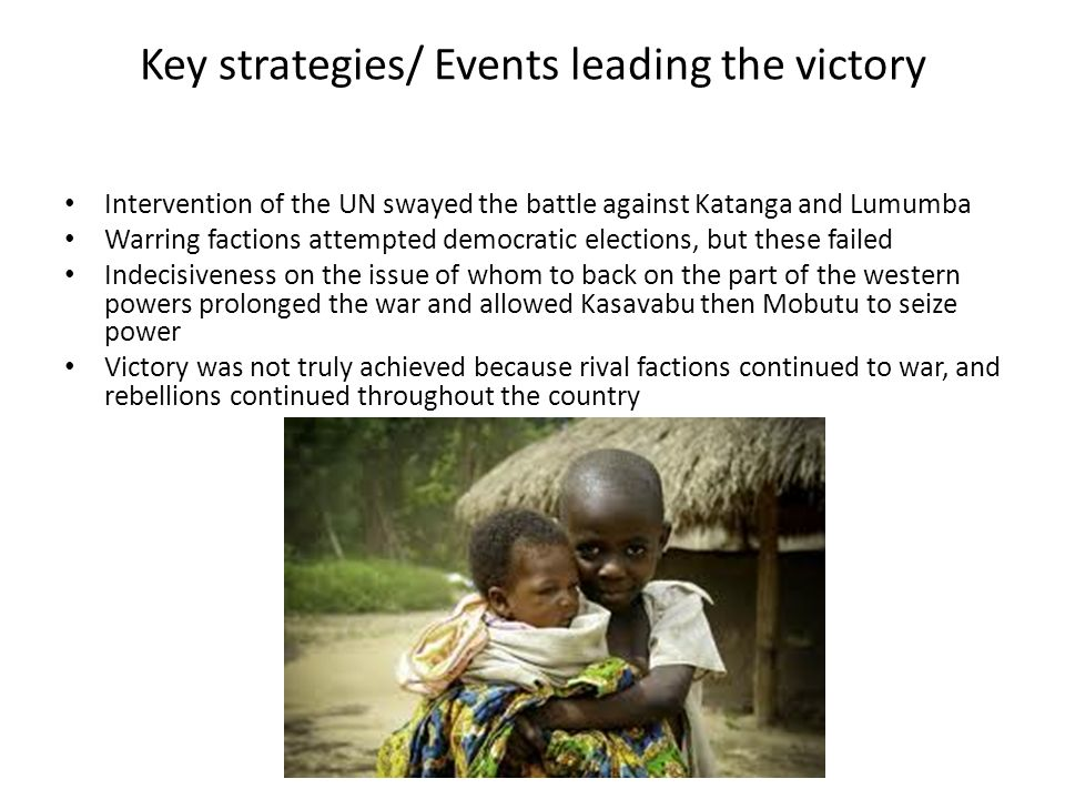 Key strategies/ Events leading the victory Intervention of the UN swayed the battle against Katanga and Lumumba Warring factions attempted democratic elections, but these failed Indecisiveness on the issue of whom to back on the part of the western powers prolonged the war and allowed Kasavabu then Mobutu to seize power Victory was not truly achieved because rival factions continued to war, and rebellions continued throughout the country