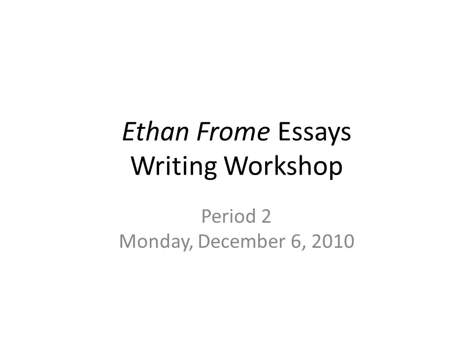 ethan frome essays writing workshop period monday  1 ethan frome essays writing workshop period 2 monday 6 2010