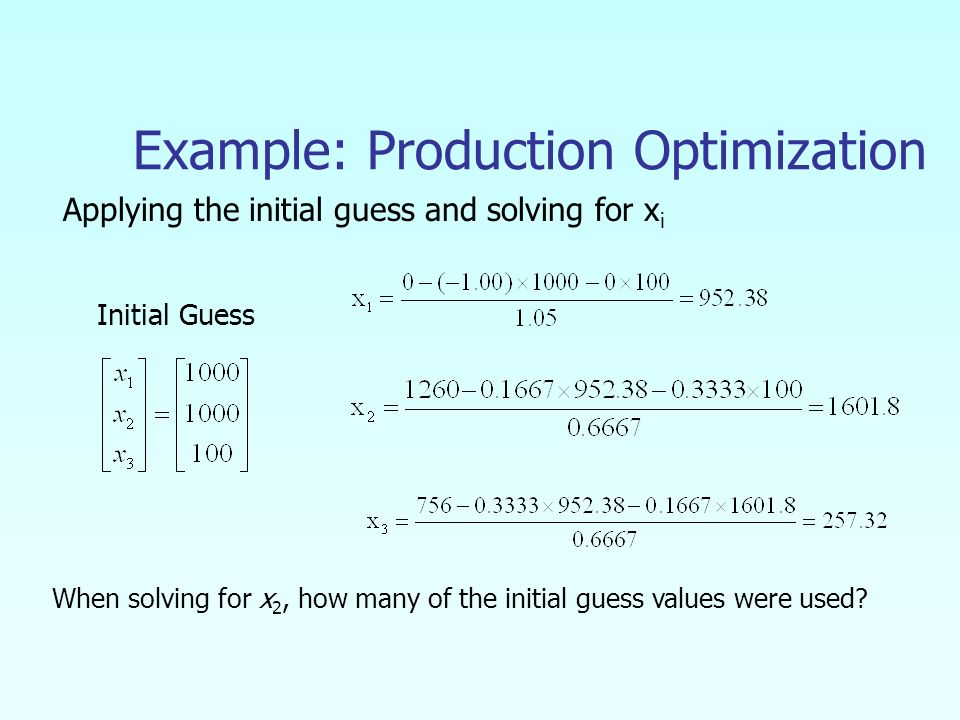 Example: Production Optimization Applying the initial guess and solving for x i Initial Guess When solving for x 2, how many of the initial guess values were used