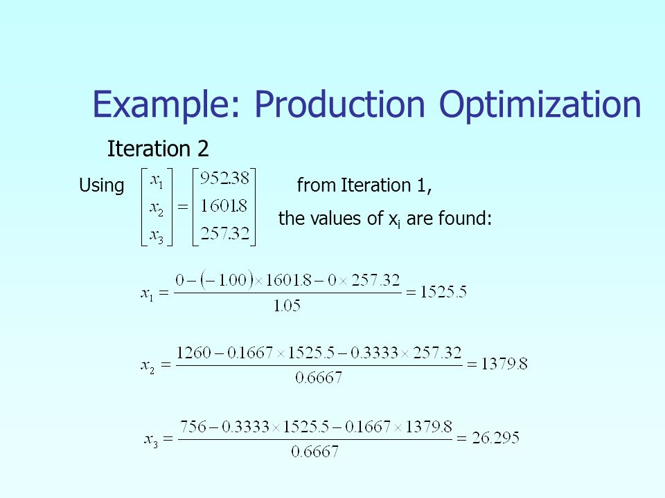 Example: Production Optimization Iteration 2 Using from Iteration 1, the values of x i are found: