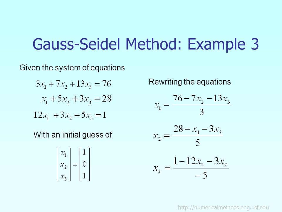 Gauss-Seidel Method: Example 3 Given the system of equations With an initial guess of Rewriting the equations