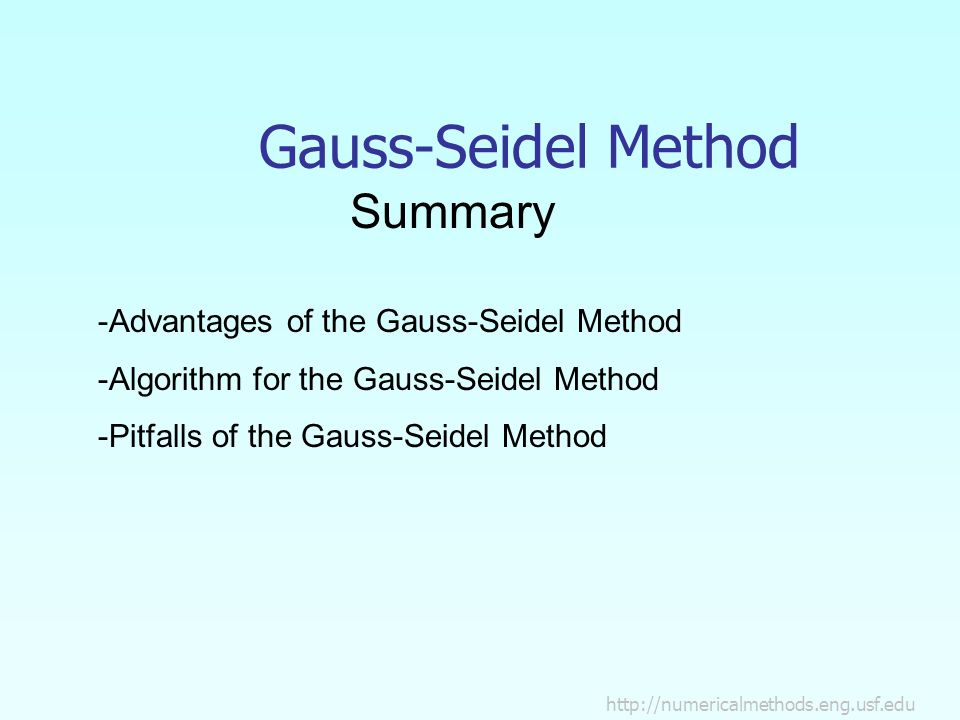 Gauss-Seidel Method Summary -Advantages of the Gauss-Seidel Method -Algorithm for the Gauss-Seidel Method -Pitfalls of the Gauss-Seidel Method