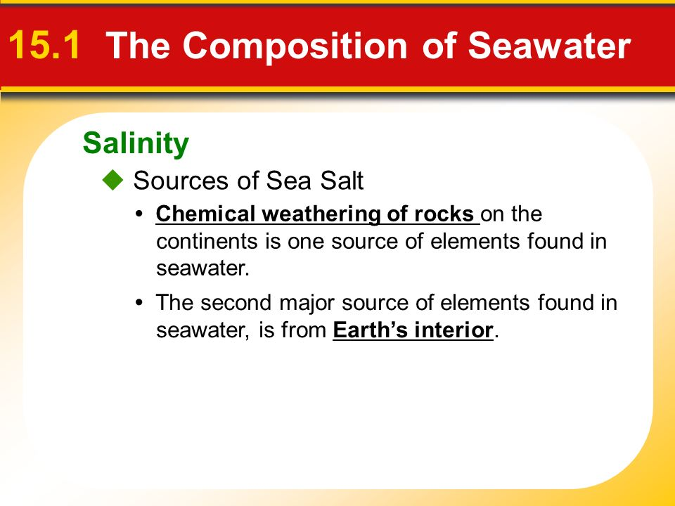 Salinity 15.1 The Composition of Seawater  Sources of Sea Salt Chemical weathering of rocks on the continents is one source of elements found in seawater.