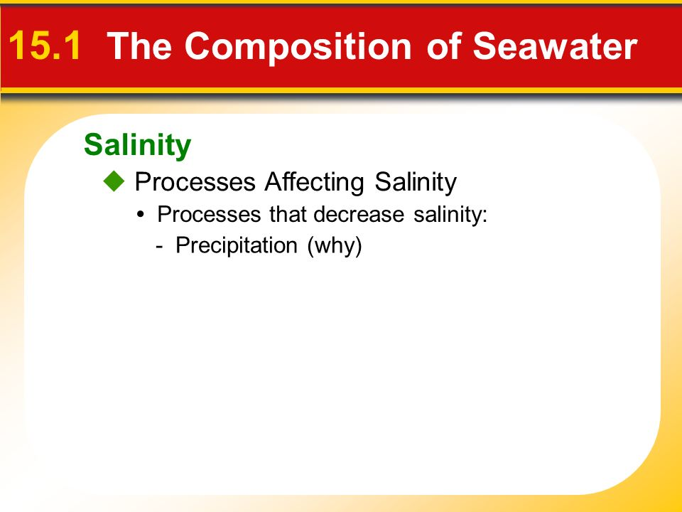 Salinity  Processes Affecting Salinity 15.1 The Composition of Seawater Processes that decrease salinity: - Precipitation (why)