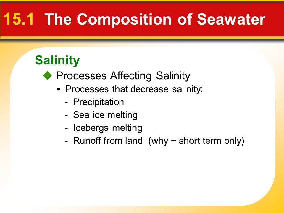 Salinity  Processes Affecting Salinity 15.1 The Composition of Seawater Processes that decrease salinity: - Precipitation - Runoff from land (why ~ short term only) - Icebergs melting - Sea ice melting