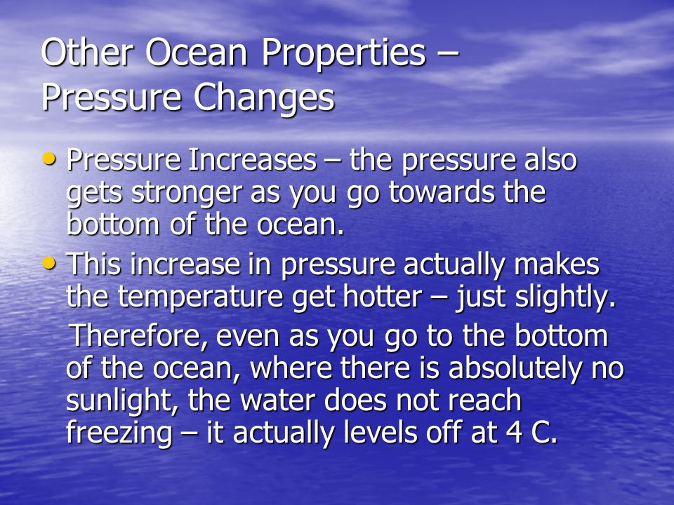 Other Ocean Properties – Pressure Changes Pressure Increases – the pressure also gets stronger as you go towards the bottom of the ocean.