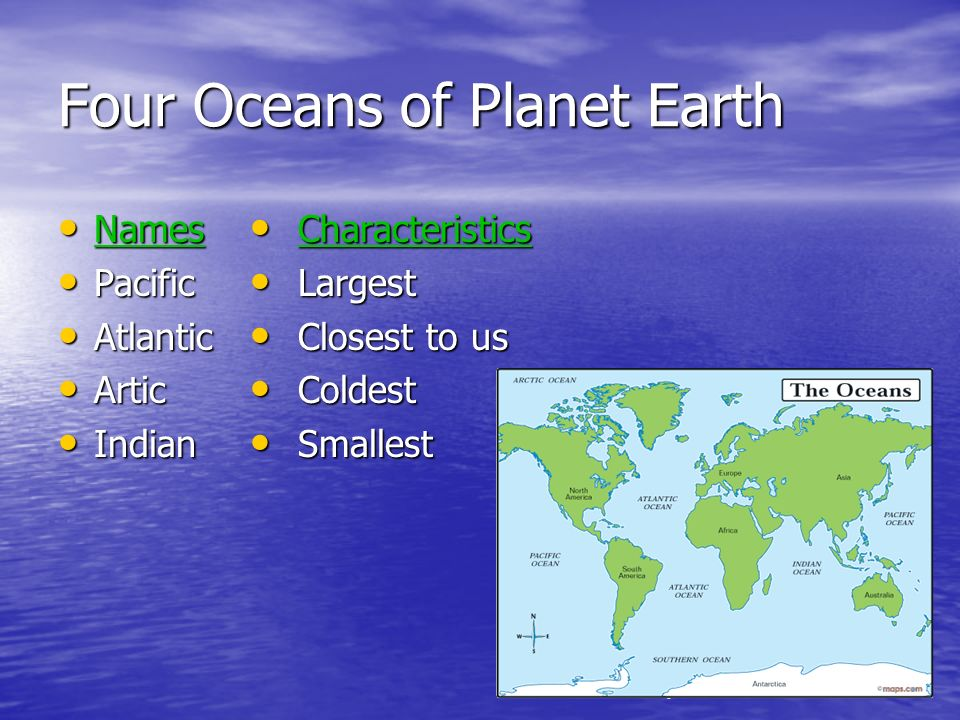 Four Oceans of Planet Earth Names Names Pacific Pacific Atlantic Atlantic Artic Artic Indian Indian Characteristics Characteristics Largest Largest Closest to us Closest to us Coldest Coldest Smallest Smallest