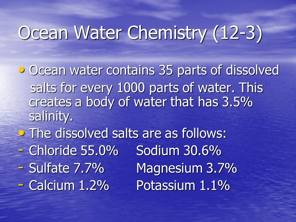 Ocean Water Chemistry (12-3) Ocean water contains 35 parts of dissolved Ocean water contains 35 parts of dissolved salts for every 1000 parts of water.