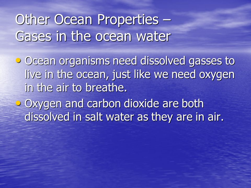 Other Ocean Properties – Gases in the ocean water Ocean organisms need dissolved gasses to live in the ocean, just like we need oxygen in the air to breathe.